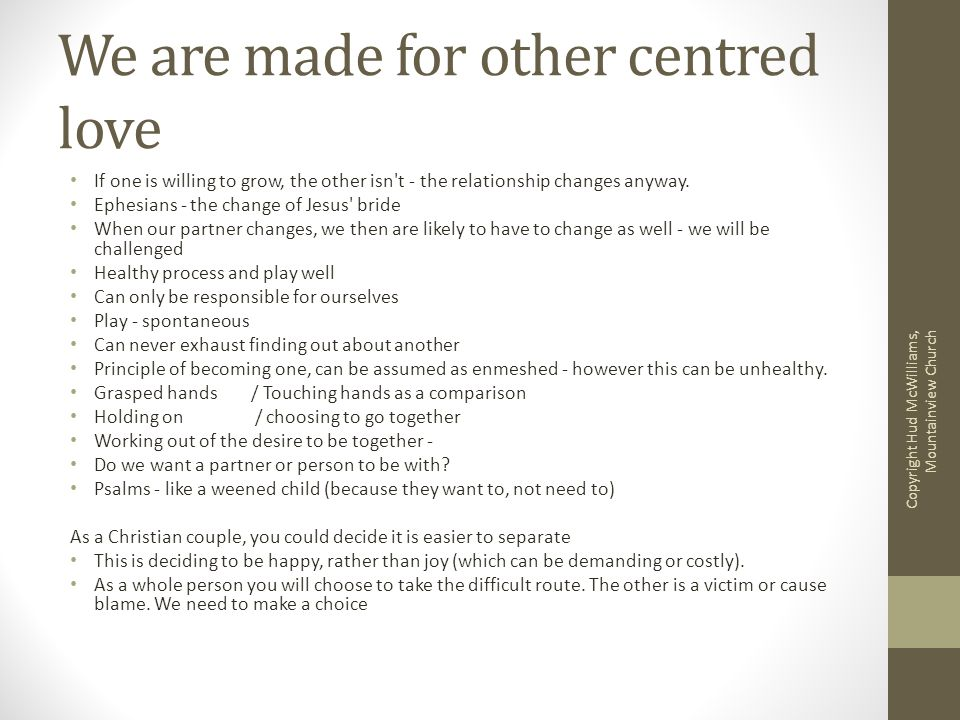 We are made for other centred love If one is willing to grow, the other isn t - the relationship changes anyway.