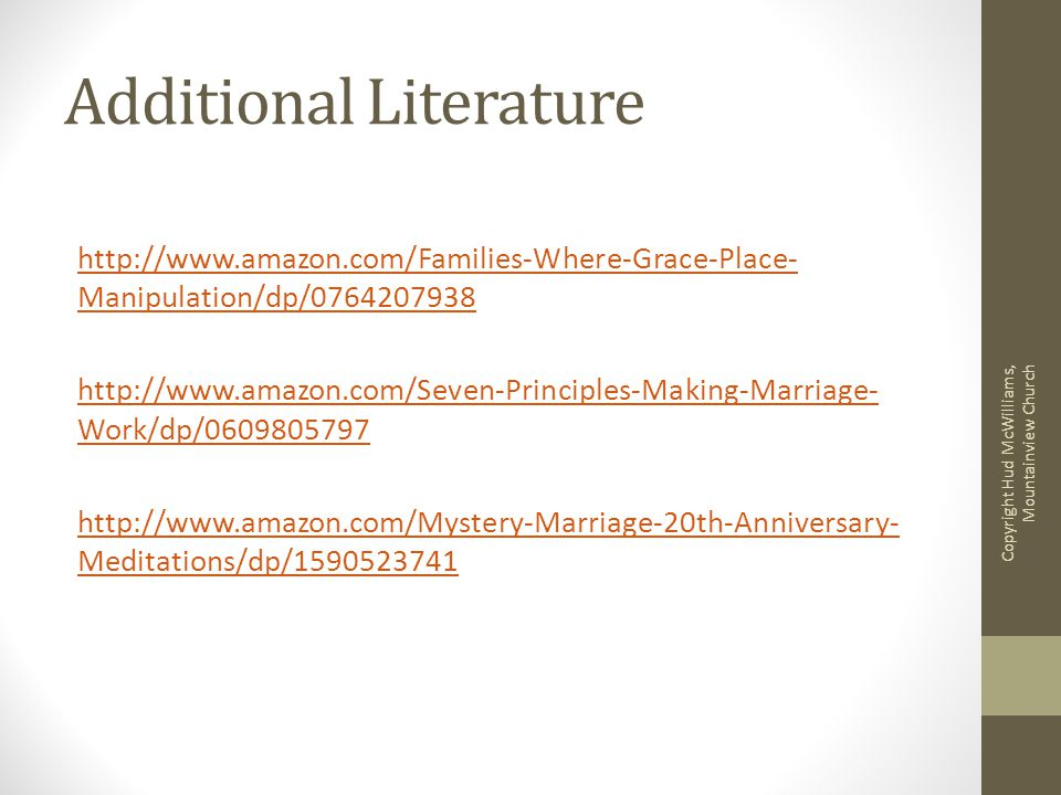 Additional Literature http://www.amazon.com/Families-Where-Grace-Place- Manipulation/dp/0764207938 http://www.amazon.com/Seven-Principles-Making-Marriage- Work/dp/0609805797 http://www.amazon.com/Mystery-Marriage-20th-Anniversary- Meditations/dp/1590523741 Copyright Hud McWilliams, Mountainview Church