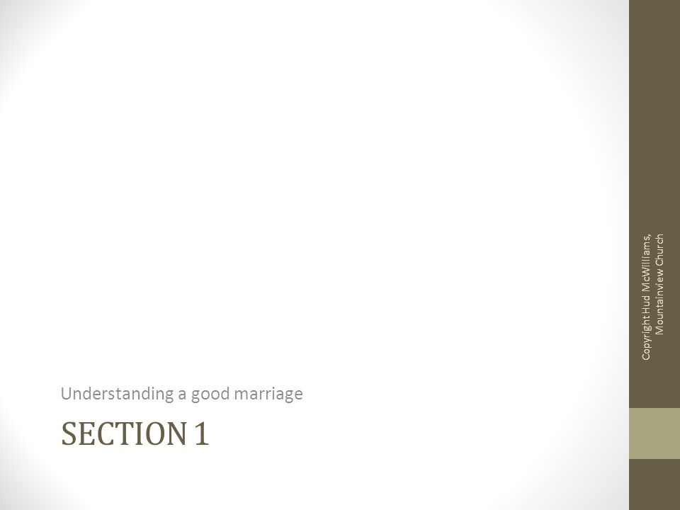 SECTION 1 Understanding a good marriage Copyright Hud McWilliams, Mountainview Church