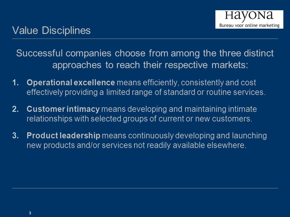 3 Value Disciplines Successful companies choose from among the three distinct approaches to reach their respective markets: 1.Operational excellence means efficiently, consistently and cost effectively providing a limited range of standard or routine services.