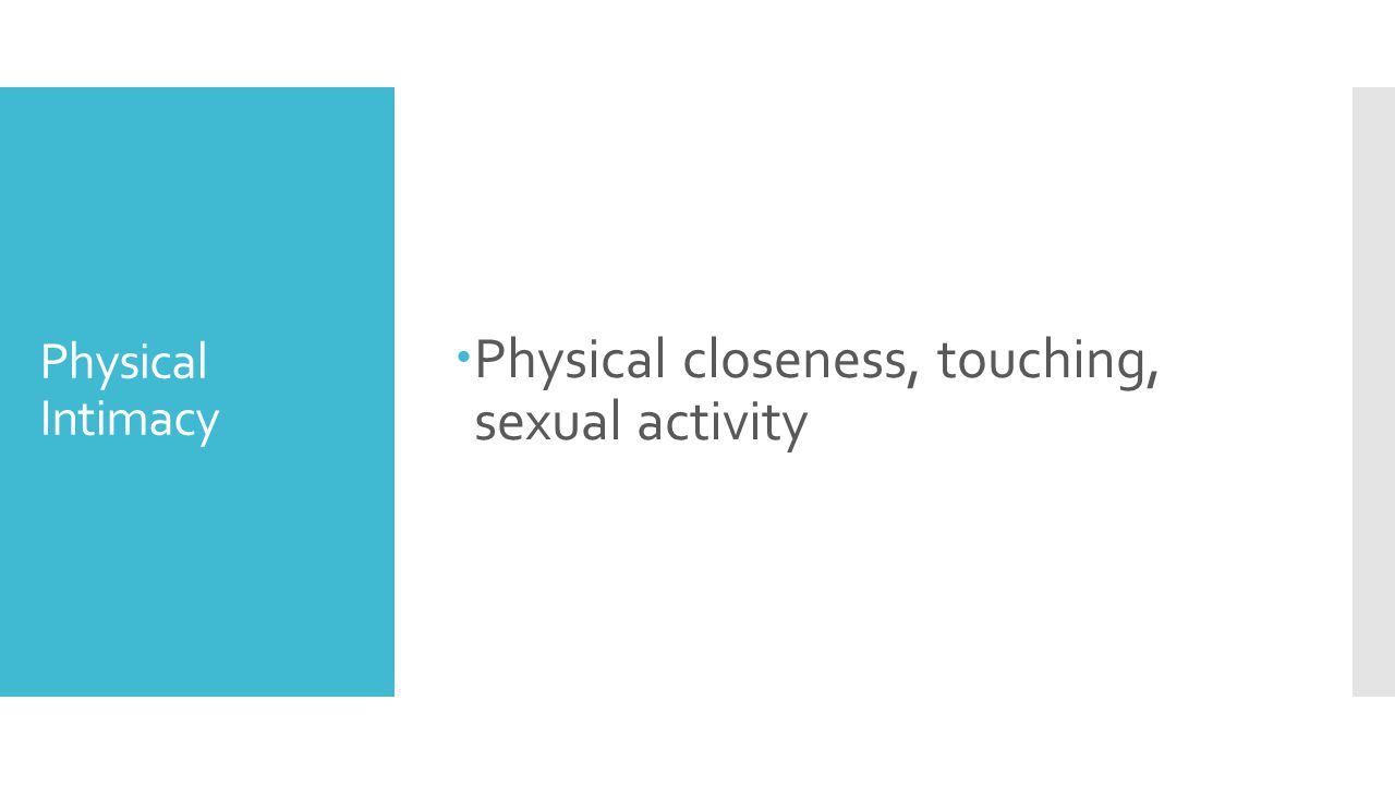 Physical Intimacy  Physical closeness, touching, sexual activity