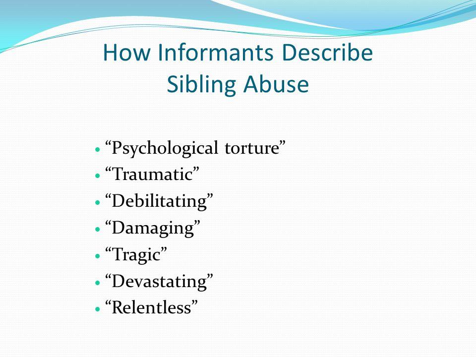 How Informants Describe Sibling Abuse Psychological torture Traumatic Debilitating Damaging Tragic Devastating Relentless