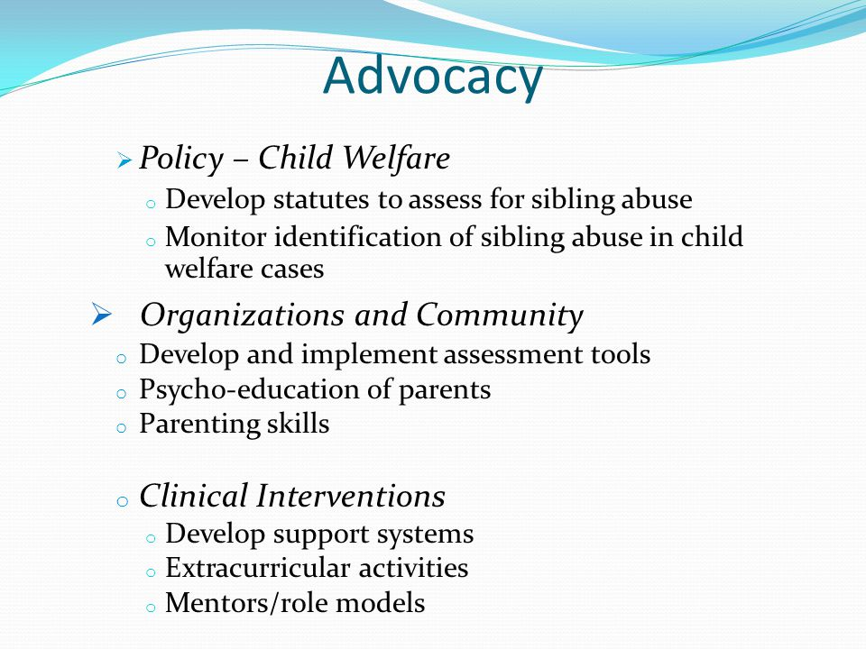 Advocacy  Policy – Child Welfare o Develop statutes to assess for sibling abuse o Monitor identification of sibling abuse in child welfare cases  Organizations and Community o Develop and implement assessment tools o Psycho-education of parents o Parenting skills o Clinical Interventions o Develop support systems o Extracurricular activities o Mentors/role models