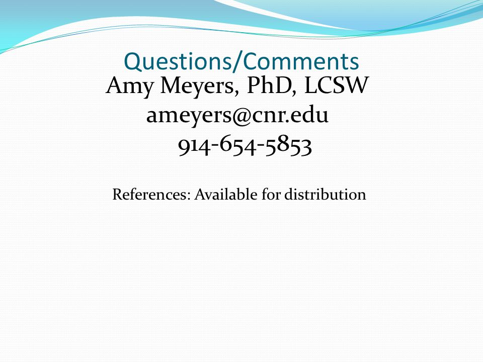 Questions/Comments Amy Meyers, PhD, LCSW ameyers@cnr.edu 914-654-5853 References: Available for distribution