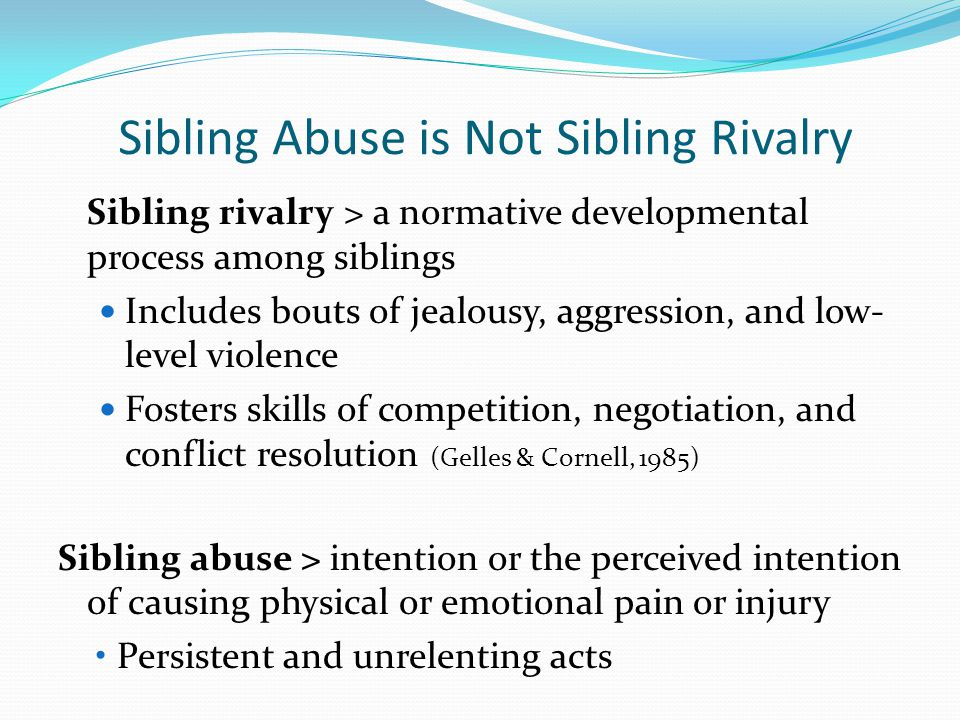 Sibling Abuse is Not Sibling Rivalry Sibling rivalry > a normative developmental process among siblings Includes bouts of jealousy, aggression, and low- level violence Fosters skills of competition, negotiation, and conflict resolution (Gelles & Cornell, 1985) Sibling abuse > intention or the perceived intention of causing physical or emotional pain or injury Persistent and unrelenting acts