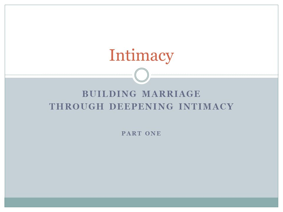 BUILDING MARRIAGE THROUGH DEEPENING INTIMACY PART ONE Intimacy
