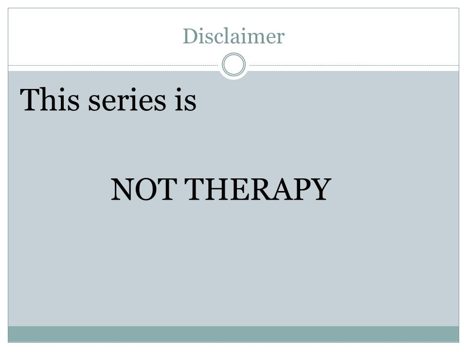 Disclaimer This series is NOT THERAPY