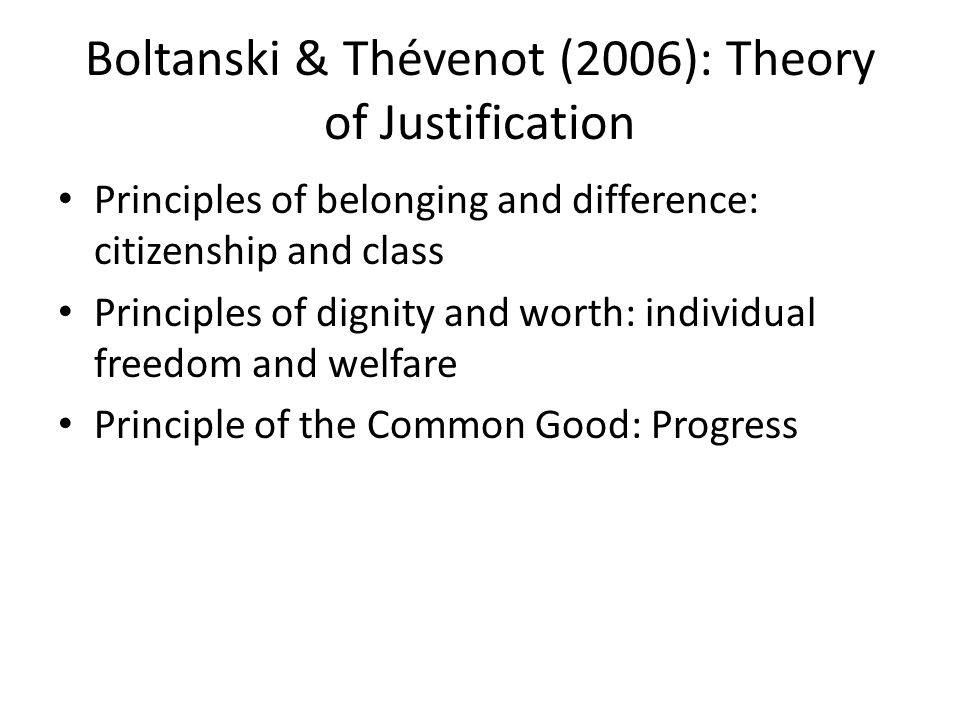 Boltanski & Thévenot (2006): Theory of Justification Principles of belonging and difference: citizenship and class Principles of dignity and worth: individual freedom and welfare Principle of the Common Good: Progress