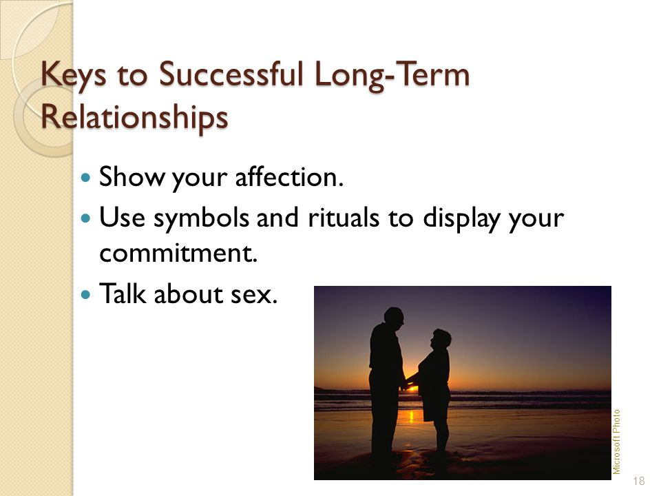 Keys to Successful Long-Term Relationships Show your affection. Use symbols and rituals to display your commitment. Talk about sex. 18 Microsoft Photo