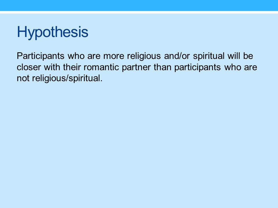 Hypothesis Participants who are more religious and/or spiritual will be closer with their romantic partner than participants who are not religious/spiritual.