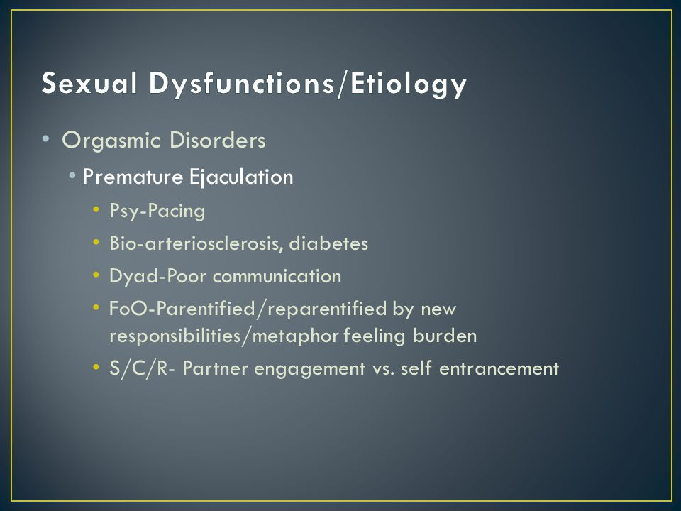 Orgasmic Disorders Premature Ejaculation Psy-Pacing Bio-arteriosclerosis, diabetes Dyad-Poor communication FoO-Parentified/reparentified by new respon