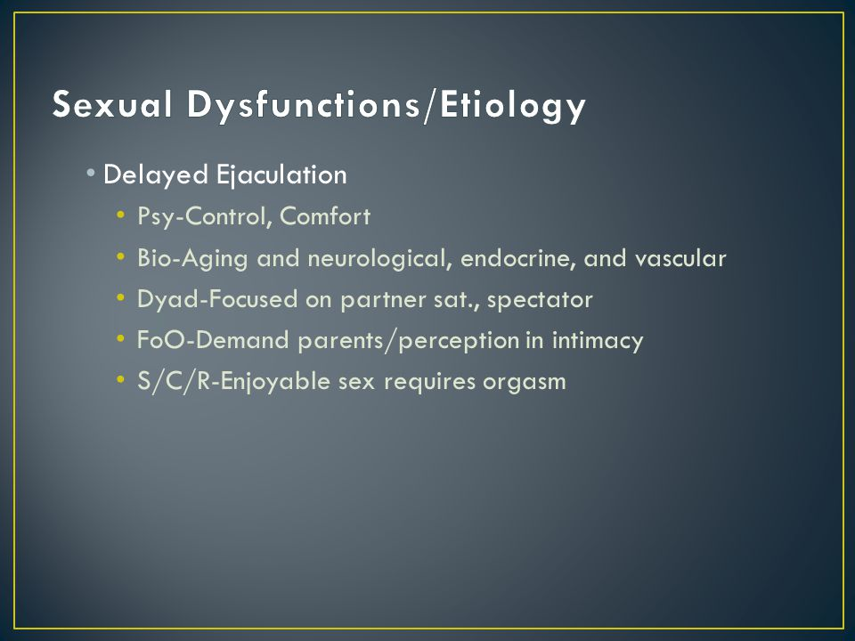 Delayed Ejaculation Psy-Control, Comfort Bio-Aging and neurological, endocrine, and vascular Dyad-Focused on partner sat., spectator FoO-Demand parents/perception in intimacy S/C/R-Enjoyable sex requires orgasm