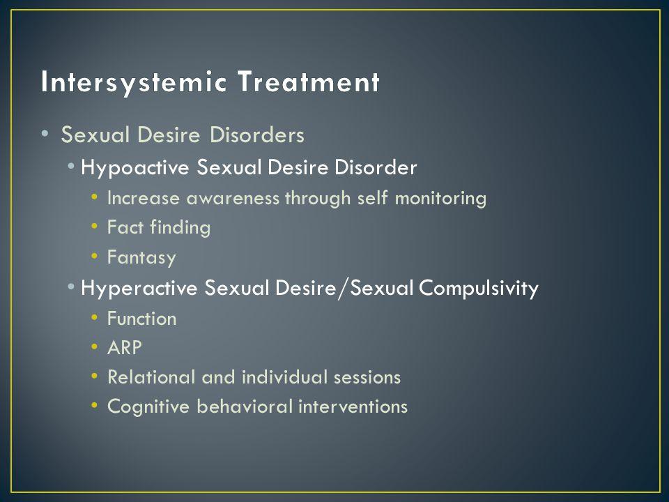 Sexual Desire Disorders Hypoactive Sexual Desire Disorder Increase awareness through self monitoring Fact finding Fantasy Hyperactive Sexual Desire/Se