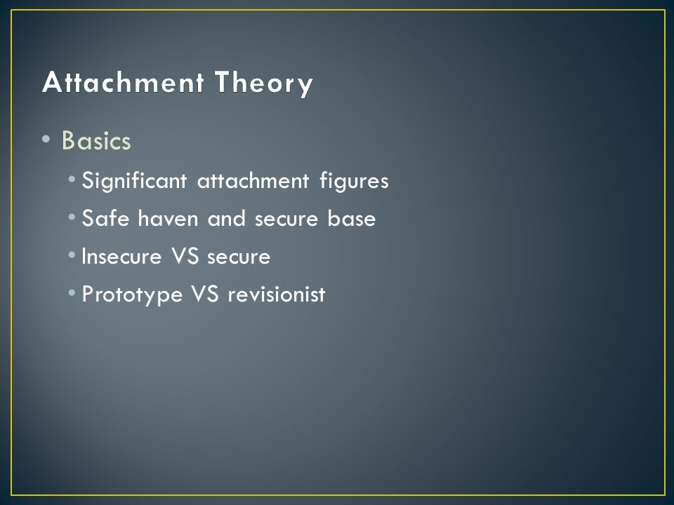 Basics Significant attachment figures Safe haven and secure base Insecure VS secure Prototype VS revisionist