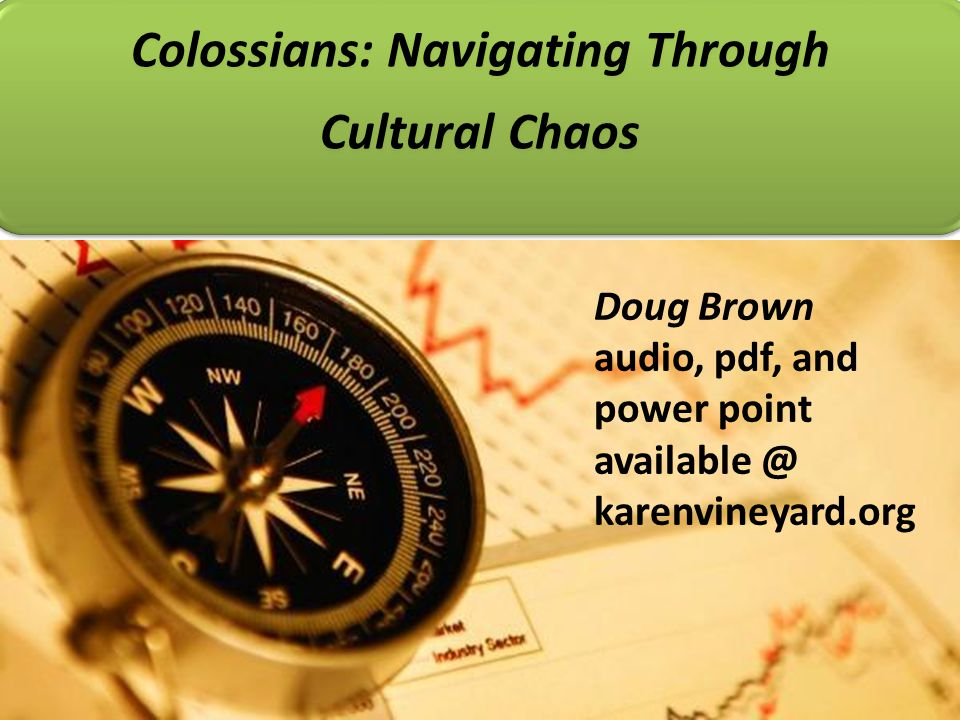 Colossians: Navigating Through Cultural Chaos Doug Brown audio, pdf, and power point available @ karenvineyard.org