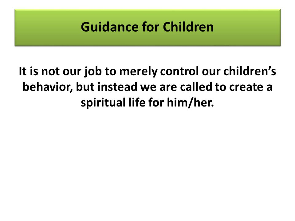 Guidance for Children It is not our job to merely control our children's behavior, but instead we are called to create a spiritual life for him/her.
