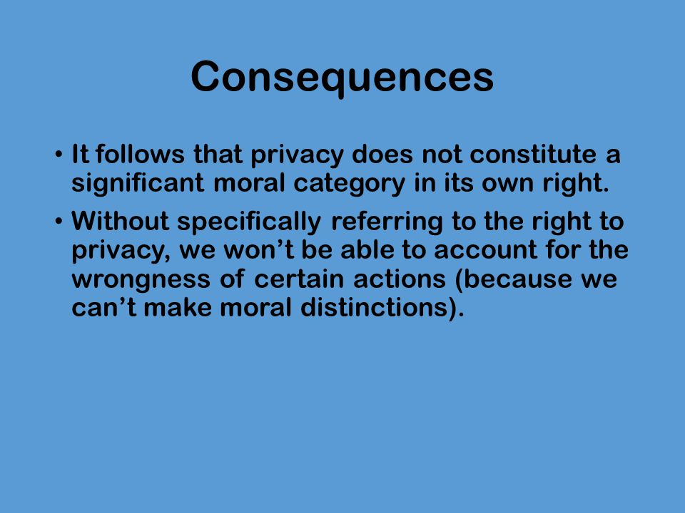 Consequences It follows that privacy does not constitute a significant moral category in its own right.