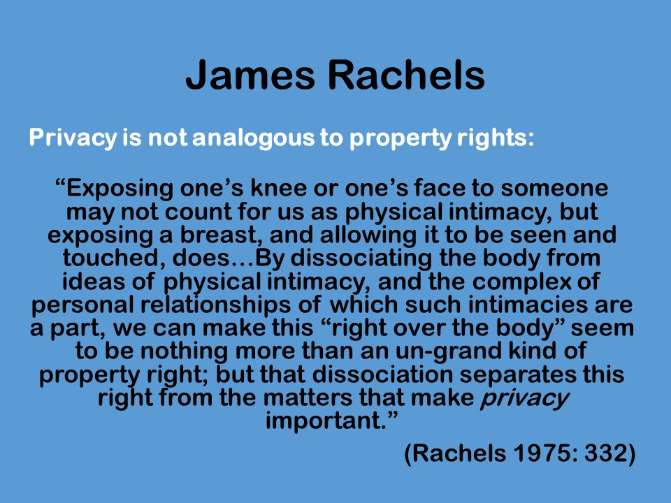 James Rachels Privacy is not analogous to property rights: Exposing one's knee or one's face to someone may not count for us as physical intimacy, but exposing a breast, and allowing it to be seen and touched, does…By dissociating the body from ideas of physical intimacy, and the complex of personal relationships of which such intimacies are a part, we can make this right over the body seem to be nothing more than an un-grand kind of property right; but that dissociation separates this right from the matters that make privacy important. (Rachels 1975: 332)