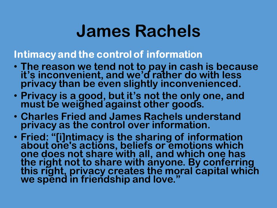 James Rachels Intimacy and the control of information The reason we tend not to pay in cash is because it's inconvenient, and we'd rather do with less privacy than be even slightly inconvenienced.