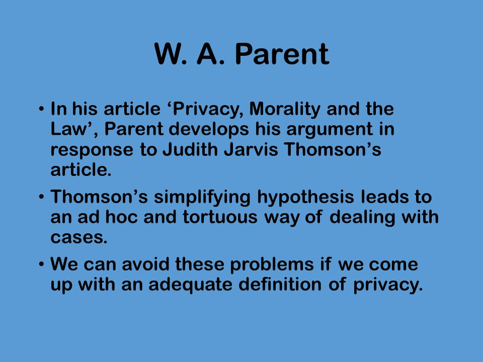 W. A. Parent In his article 'Privacy, Morality and the Law', Parent develops his argument in response to Judith Jarvis Thomson's article. Thomson's si