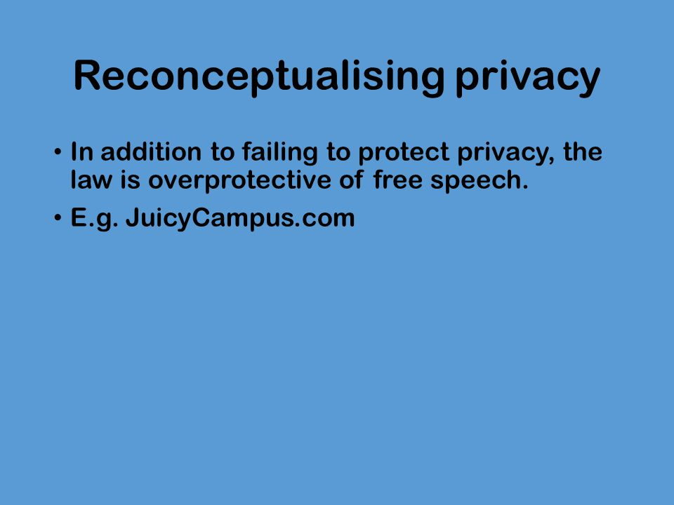 Reconceptualising privacy In addition to failing to protect privacy, the law is overprotective of free speech.