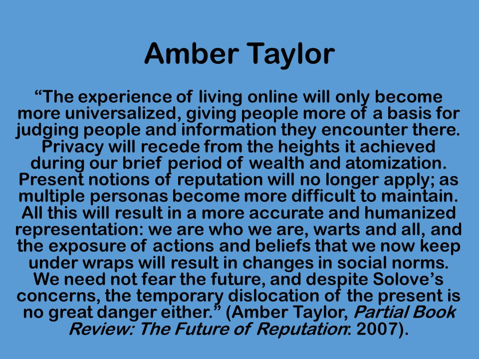 Amber Taylor The experience of living online will only become more universalized, giving people more of a basis for judging people and information they encounter there.