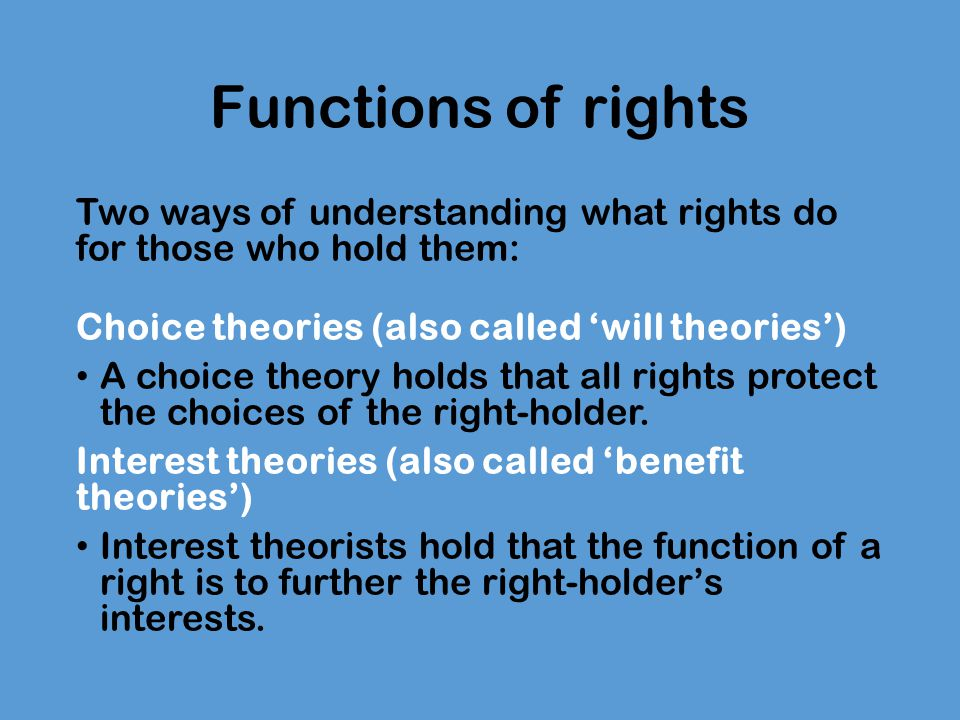 Functions of rights Two ways of understanding what rights do for those who hold them: Choice theories (also called 'will theories') A choice theory holds that all rights protect the choices of the right-holder.