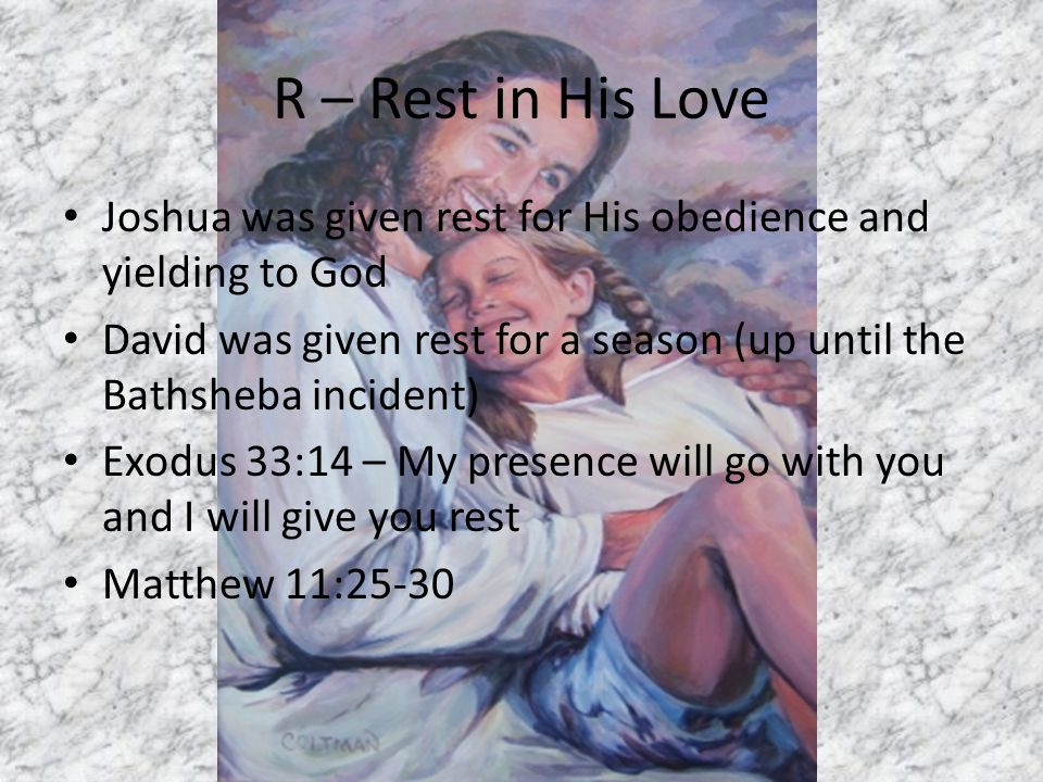 R – Rest in His Love Joshua was given rest for His obedience and yielding to God David was given rest for a season (up until the Bathsheba incident) Exodus 33:14 – My presence will go with you and I will give you rest Matthew 11:25-30