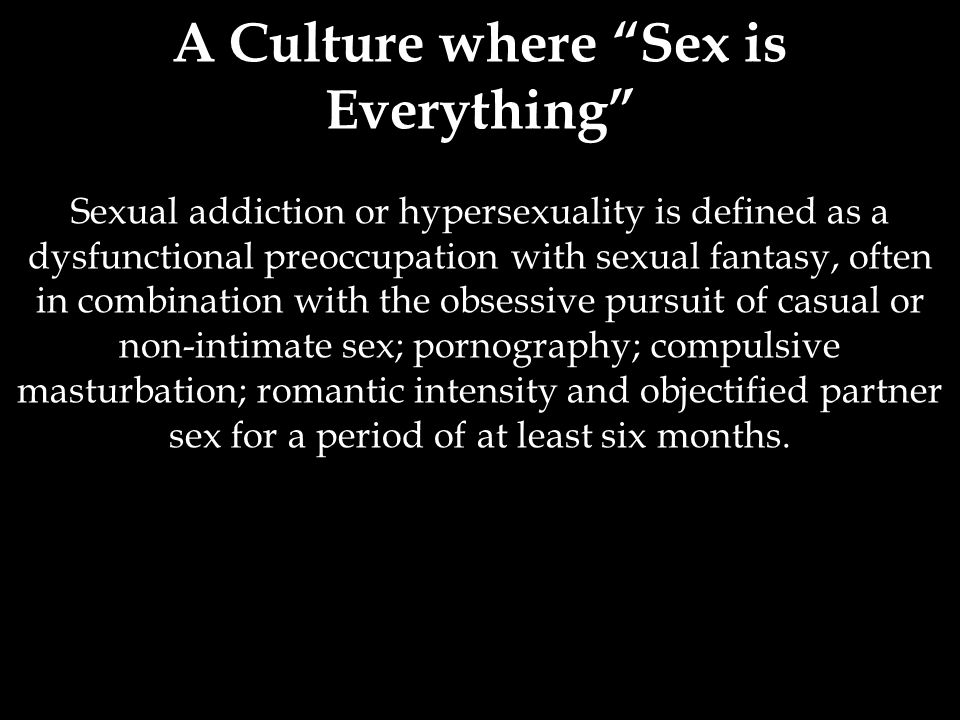 A Culture where Sex is Everything Sexual addiction or hypersexuality is defined as a dysfunctional preoccupation with sexual fantasy, often in combination with the obsessive pursuit of casual or non-intimate sex; pornography; compulsive masturbation; romantic intensity and objectified partner sex for a period of at least six months.