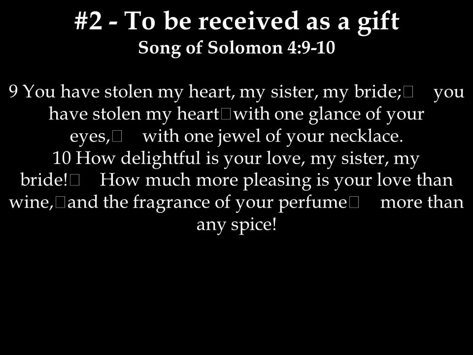 #2 - To be received as a gift Song of Solomon 4:9-10 9 You have stolen my heart, my sister, my bride; you have stolen my heart with one glance of your eyes, with one jewel of your necklace.