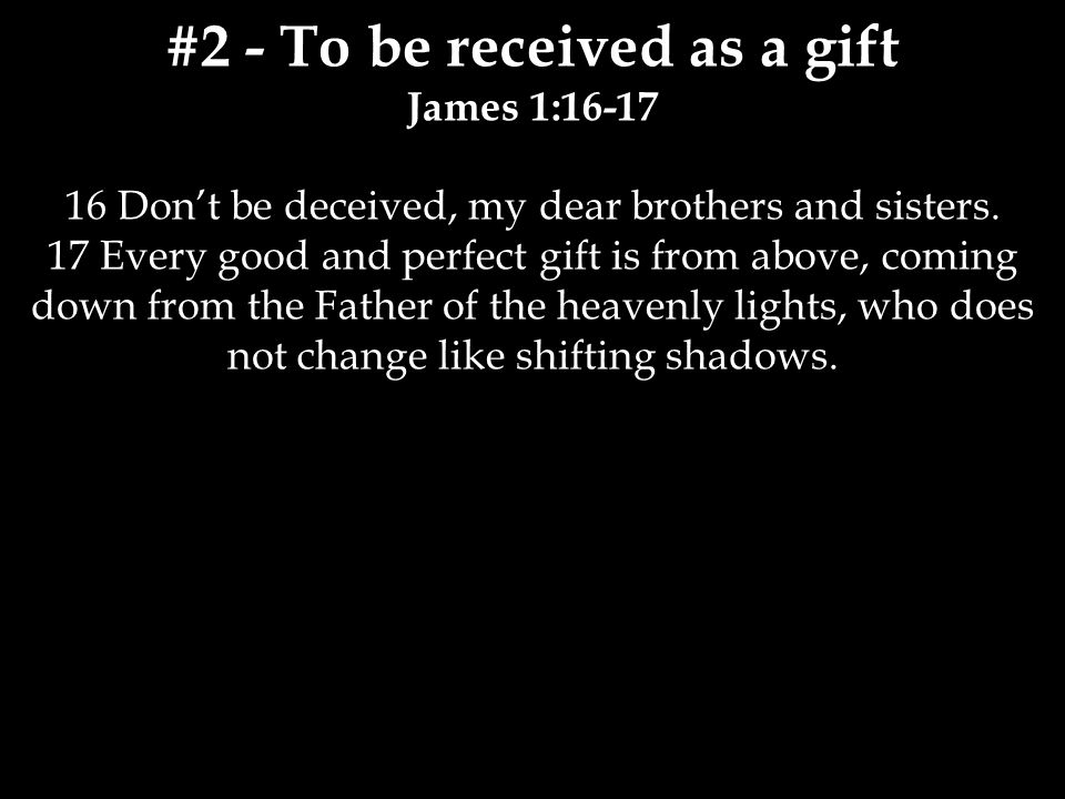 #2 - To be received as a gift James 1:16-17 16 Don't be deceived, my dear brothers and sisters.