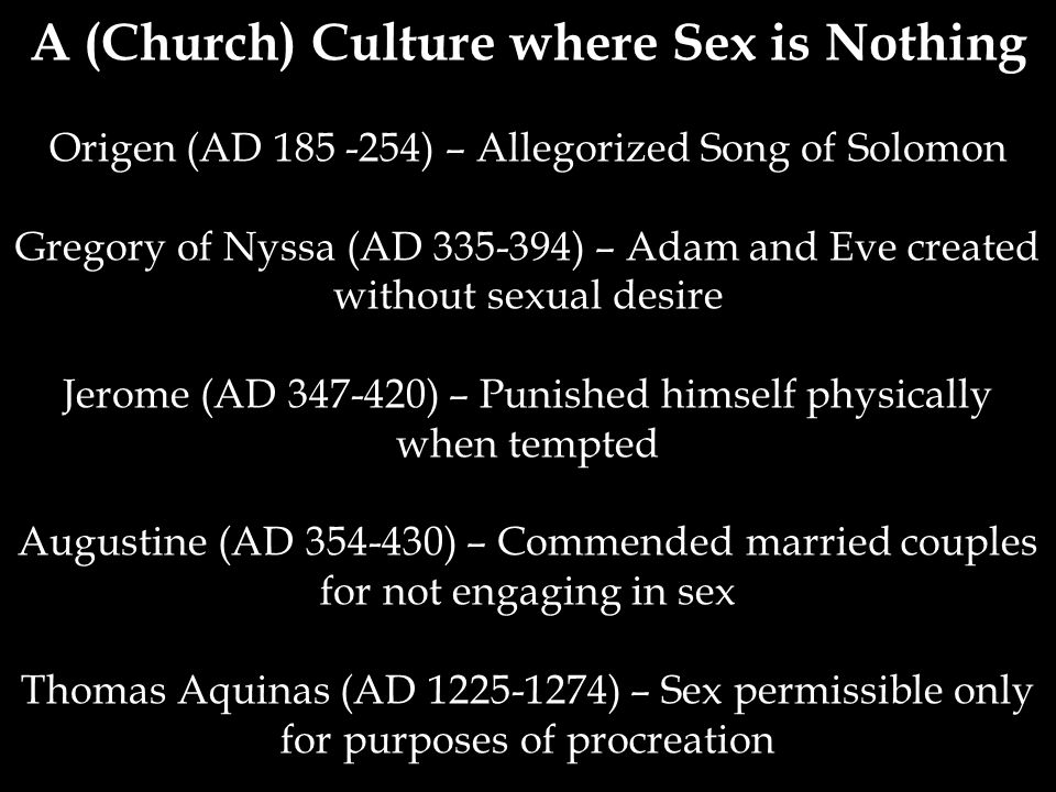 A (Church) Culture where Sex is Nothing Origen (AD 185 -254) – Allegorized Song of Solomon Gregory of Nyssa (AD 335-394) – Adam and Eve created without sexual desire Jerome (AD 347-420) – Punished himself physically when tempted Augustine (AD 354-430) – Commended married couples for not engaging in sex Thomas Aquinas (AD 1225-1274) – Sex permissible only for purposes of procreation