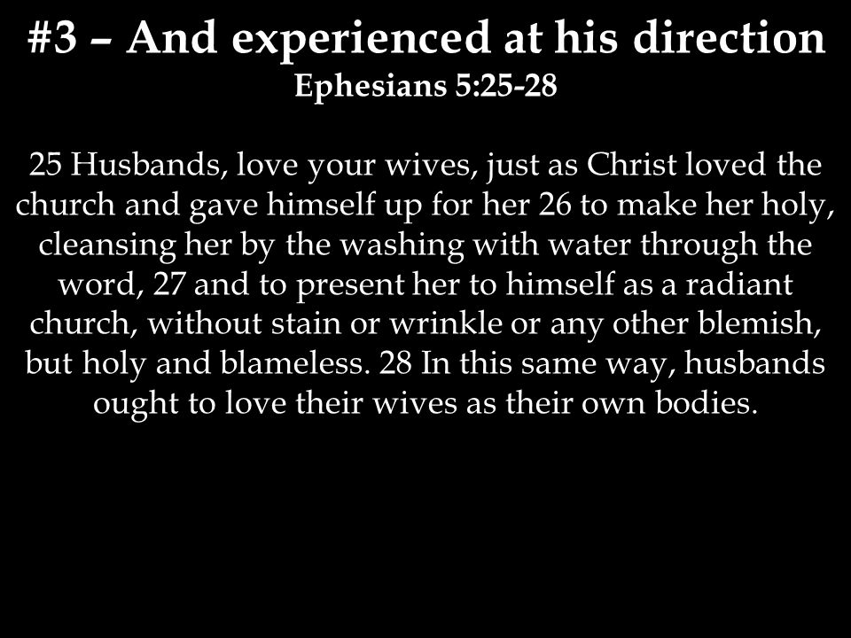 #3 – And experienced at his direction Ephesians 5:25-28 25 Husbands, love your wives, just as Christ loved the church and gave himself up for her 26 to make her holy, cleansing her by the washing with water through the word, 27 and to present her to himself as a radiant church, without stain or wrinkle or any other blemish, but holy and blameless.