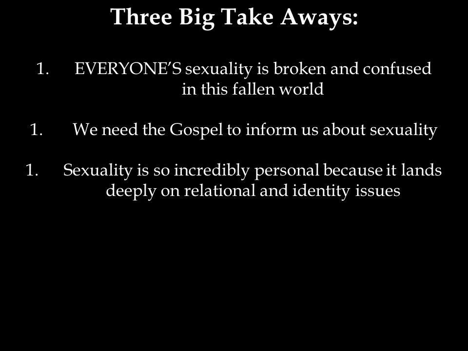 Three Big Take Aways: 1.EVERYONE'S sexuality is broken and confused in this fallen world 1.