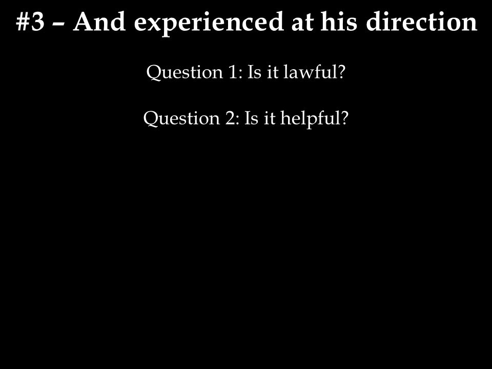 #3 – And experienced at his direction Question 1: Is it lawful Question 2: Is it helpful