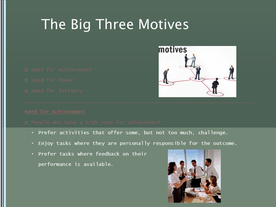 The Big Three Motives  Need for Achievement  Need for Power  Need for Intimacy ____________________________________________________________________