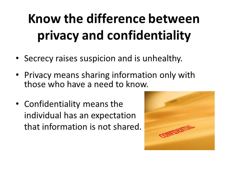 Know the difference between privacy and confidentiality Secrecy raises suspicion and is unhealthy.