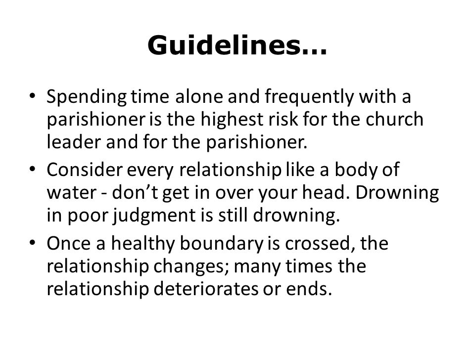 Guidelines… Spending time alone and frequently with a parishioner is the highest risk for the church leader and for the parishioner.