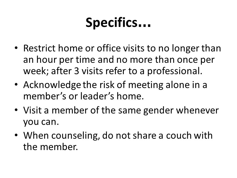 Specifics … Restrict home or office visits to no longer than an hour per time and no more than once per week; after 3 visits refer to a professional.