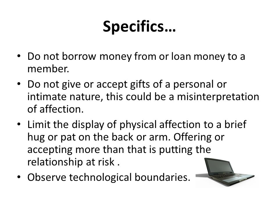 Specifics… Do not borrow money from or loan money to a member.