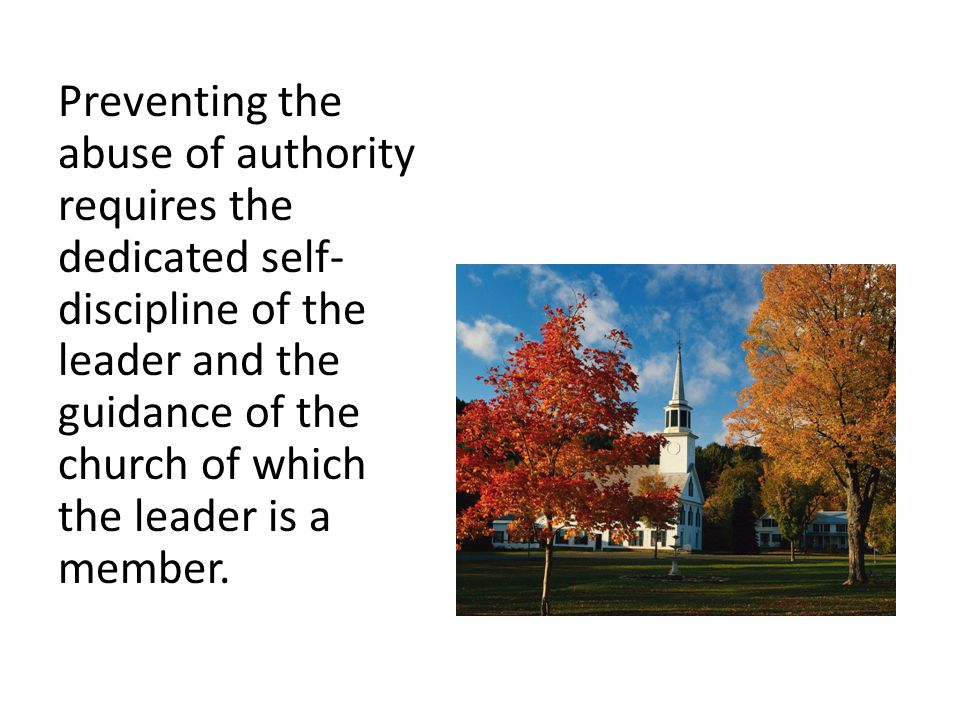 Preventing the abuse of authority requires the dedicated self- discipline of the leader and the guidance of the church of which the leader is a member.