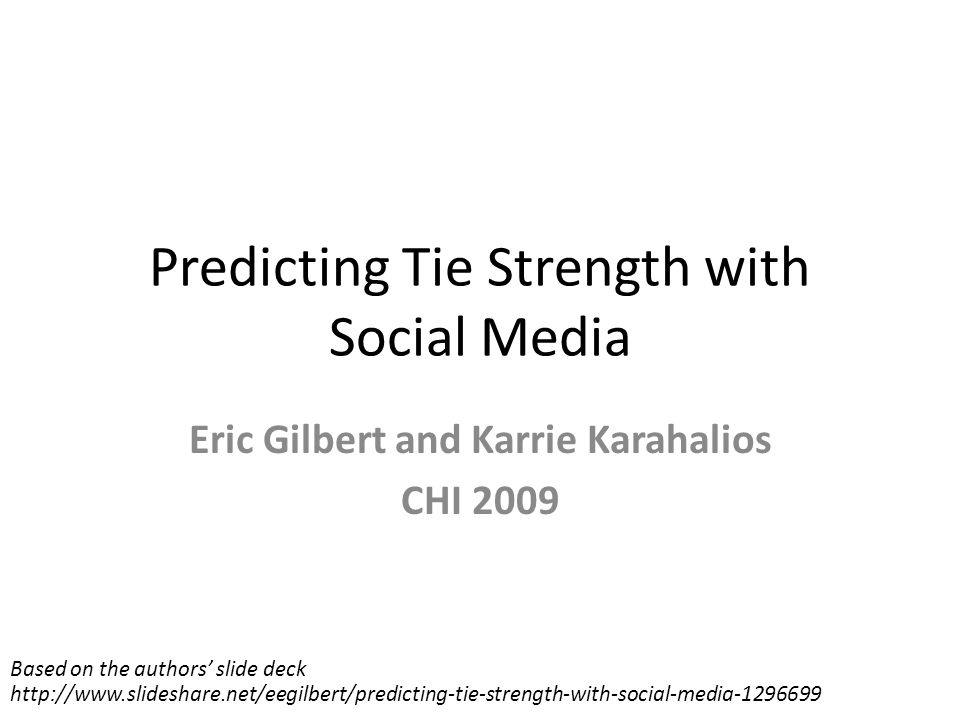 Predicting Tie Strength with Social Media Eric Gilbert and Karrie Karahalios CHI 2009 Based on the authors' slide deck http://www.slideshare.net/eegilbert/predicting-tie-strength-with-social-media-1296699