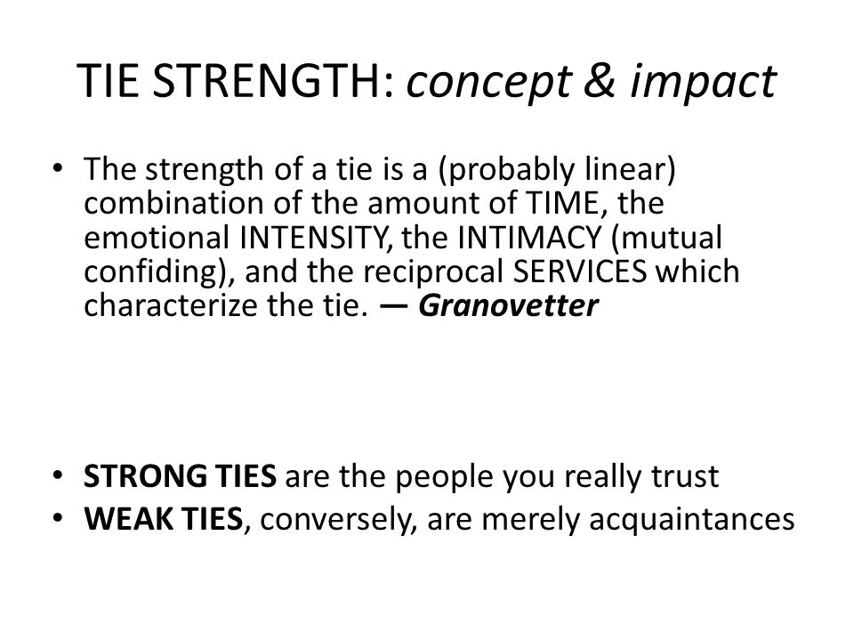 TIE STRENGTH: concept & impact The strength of a tie is a (probably linear) combination of the amount of TIME, the emotional INTENSITY, the INTIMACY (mutual confiding), and the reciprocal SERVICES which characterize the tie.