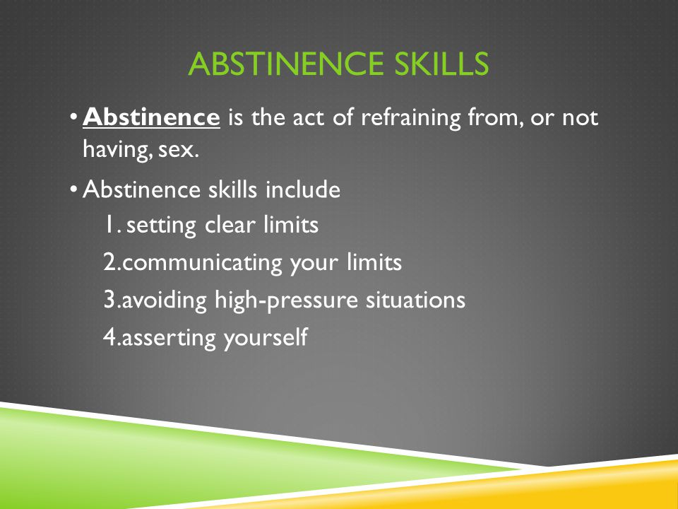 ABSTINENCE SKILLS Abstinence is the act of refraining from, or not having, sex. Abstinence skills include 1. setting clear limits 2.communicating your