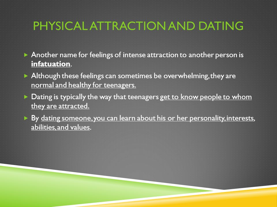 PHYSICAL ATTRACTION AND DATING  Another name for feelings of intense attraction to another person is infatuation.  Although these feelings can somet