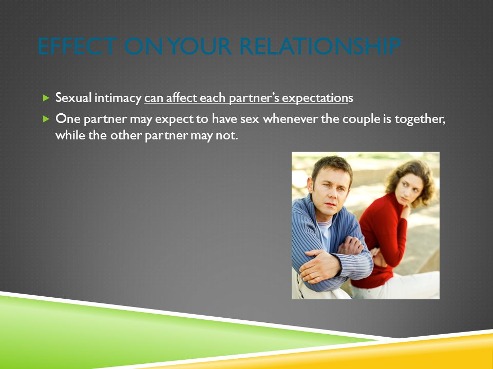 EFFECT ON YOUR RELATIONSHIP  Sexual intimacy can affect each partner's expectations  One partner may expect to have sex whenever the couple is toget