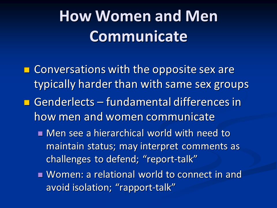 How Women and Men Communicate Conversations with the opposite sex are typically harder than with same sex groups Conversations with the opposite sex are typically harder than with same sex groups Genderlects – fundamental differences in how men and women communicate Genderlects – fundamental differences in how men and women communicate Men see a hierarchical world with need to maintain status; may interpret comments as challenges to defend; report-talk Men see a hierarchical world with need to maintain status; may interpret comments as challenges to defend; report-talk Women: a relational world to connect in and avoid isolation; rapport-talk Women: a relational world to connect in and avoid isolation; rapport-talk