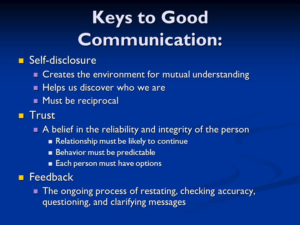 Keys to Good Communication: Self-disclosure Self-disclosure Creates the environment for mutual understanding Creates the environment for mutual understanding Helps us discover who we are Helps us discover who we are Must be reciprocal Must be reciprocal Trust Trust A belief in the reliability and integrity of the person A belief in the reliability and integrity of the person Relationship must be likely to continue Relationship must be likely to continue Behavior must be predictable Behavior must be predictable Each person must have options Each person must have options Feedback Feedback The ongoing process of restating, checking accuracy, questioning, and clarifying messages The ongoing process of restating, checking accuracy, questioning, and clarifying messages