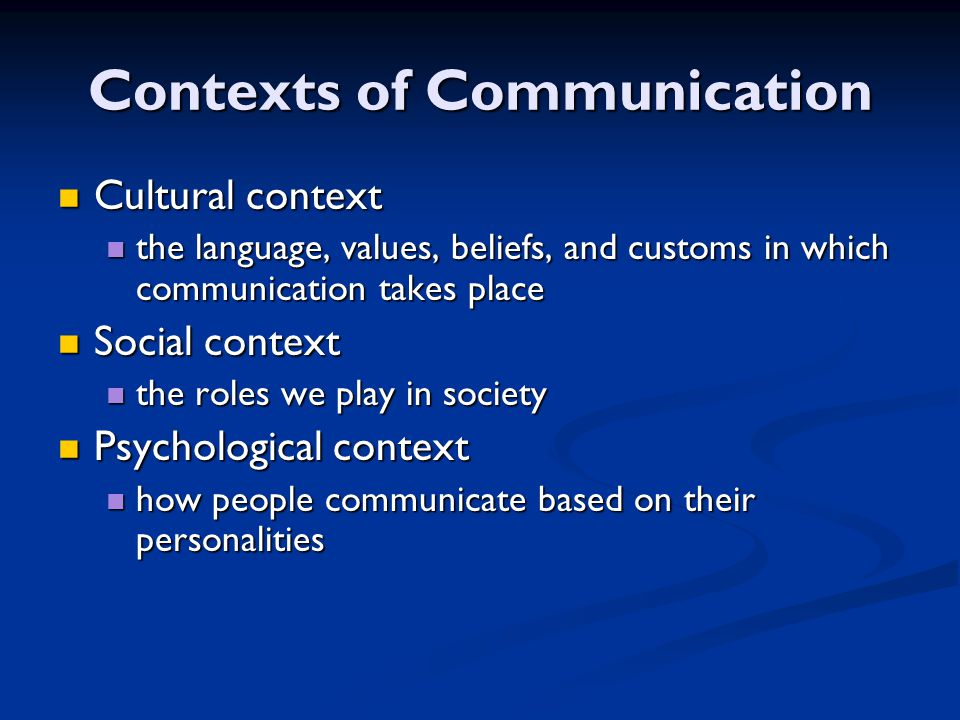 Contexts of Communication Cultural context Cultural context the language, values, beliefs, and customs in which communication takes place the language, values, beliefs, and customs in which communication takes place Social context Social context the roles we play in society the roles we play in society Psychological context Psychological context how people communicate based on their personalities how people communicate based on their personalities