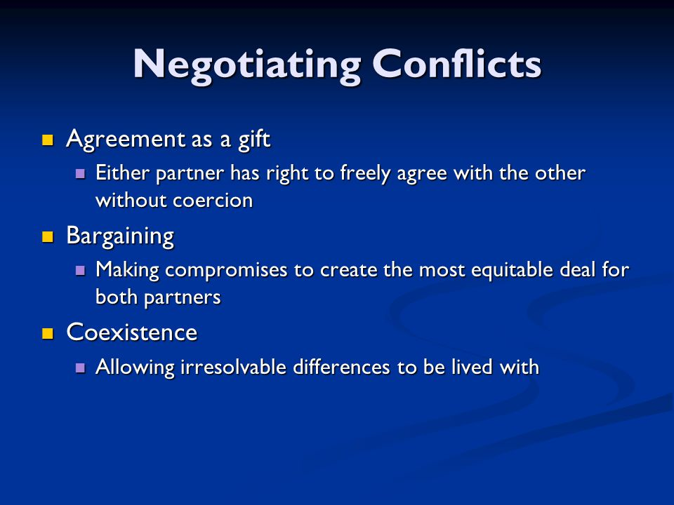 Negotiating Conflicts Agreement as a gift Agreement as a gift Either partner has right to freely agree with the other without coercion Either partner has right to freely agree with the other without coercion Bargaining Bargaining Making compromises to create the most equitable deal for both partners Making compromises to create the most equitable deal for both partners Coexistence Coexistence Allowing irresolvable differences to be lived with Allowing irresolvable differences to be lived with